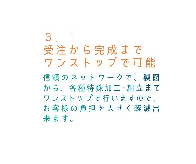 3.受注から完成までワンストップで可能 信頼のネットワークで、製図から、各種特殊加工・組立までワンストップで行いますので、お客様の負担を大きく軽減出来ます。