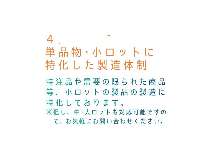 4.単品物・小ロットに特化した製造体制 特注品や需要の限られた商品等、少ないロットの製品の製造に特化しております。 ※但し、中・大ロットも対応可能ですので、お気軽にお問い合わせください。